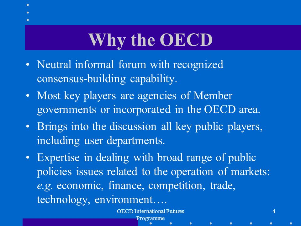 OECD International Futures Programme 4 Why the OECD Neutral informal forum with recognized consensus-building capability.