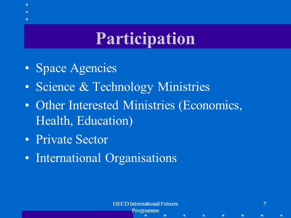 OECD International Futures Programme 7 Participation Space Agencies Science & Technology Ministries Other Interested Ministries (Economics, Health, Education) Private Sector International Organisations