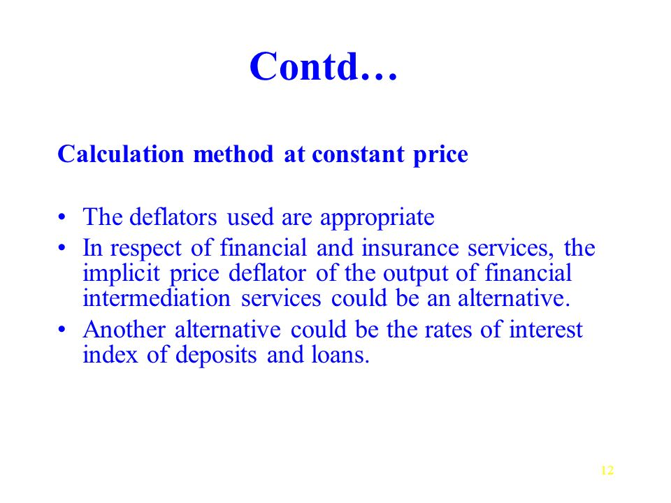 12 Contd… Calculation method at constant price The deflators used are appropriate In respect of financial and insurance services, the implicit price deflator of the output of financial intermediation services could be an alternative.