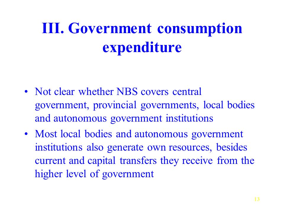 13 III. Government consumption expenditure Not clear whether NBS covers central government, provincial governments, local bodies and autonomous govern