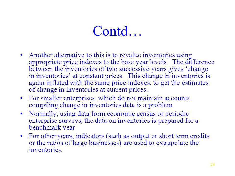 23 Contd… Another alternative to this is to revalue inventories using appropriate price indexes to the base year levels.