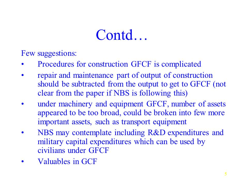 5 Contd… Few suggestions: Procedures for construction GFCF is complicated repair and maintenance part of output of construction should be subtracted from the output to get to GFCF (not clear from the paper if NBS is following this) under machinery and equipment GFCF, number of assets appeared to be too broad, could be broken into few more important assets, such as transport equipment NBS may contemplate including R&D expenditures and military capital expenditures which can be used by civilians under GFCF Valuables in GCF
