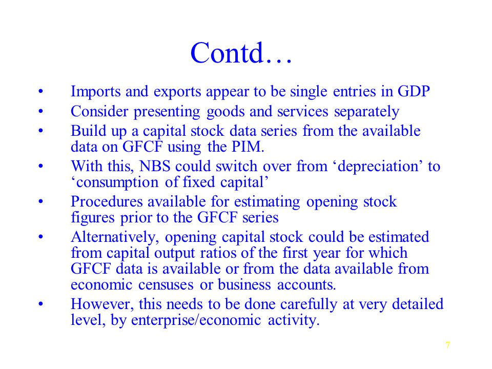7 Contd… Imports and exports appear to be single entries in GDP Consider presenting goods and services separately Build up a capital stock data series from the available data on GFCF using the PIM.
