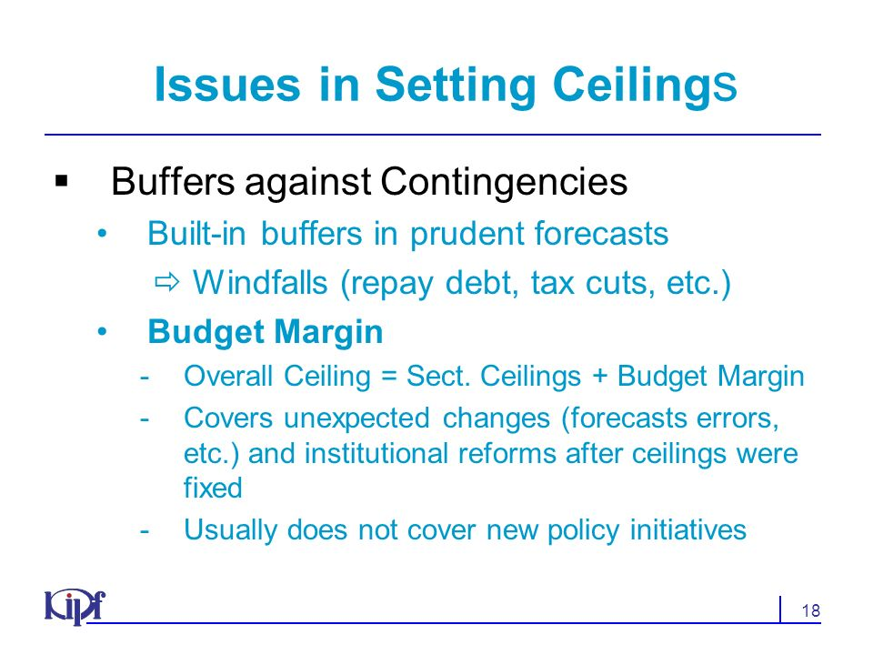 18 Issues in Setting Ceiling s Buffers against Contingencies Built-in buffers in prudent forecasts Windfalls (repay debt, tax cuts, etc.) Budget Margin Overall Ceiling = Sect.
