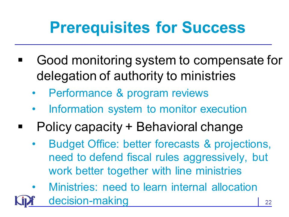 22 Prerequisites for Success Good monitoring system to compensate for delegation of authority to ministries Performance & program reviews Information system to monitor execution Policy capacity + Behavioral change Budget Office: better forecasts & projections, need to defend fiscal rules aggressively, but work better together with line ministries Ministries: need to learn internal allocation decision-making