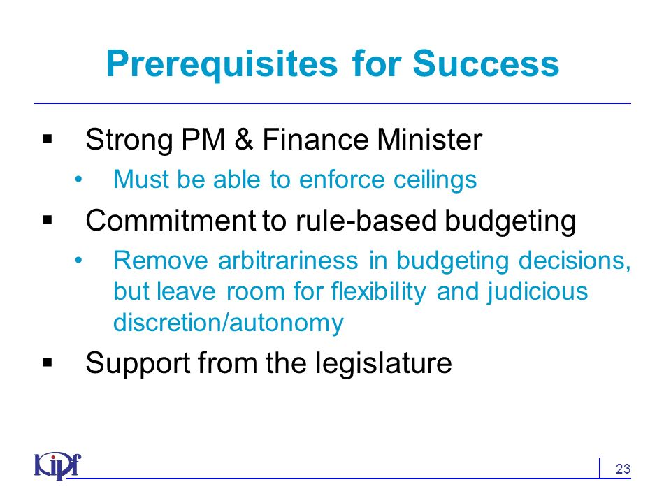 23 Prerequisites for Success Strong PM & Finance Minister Must be able to enforce ceilings Commitment to rule-based budgeting Remove arbitrariness in budgeting decisions, but leave room for flexibility and judicious discretion/autonomy Support from the legislature