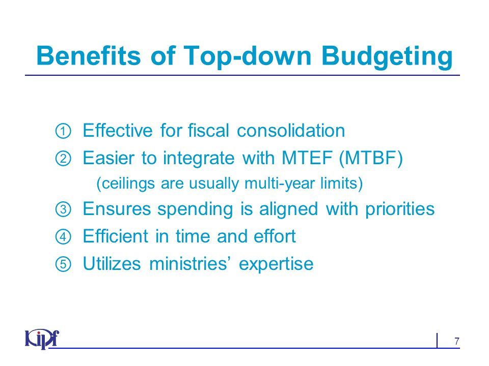 7 Benefits of Top-down Budgeting Effective for fiscal consolidation Easier to integrate with MTEF (MTBF) (ceilings are usually multi-year limits) Ensures spending is aligned with priorities Efficient in time and effort Utilizes ministries expertise