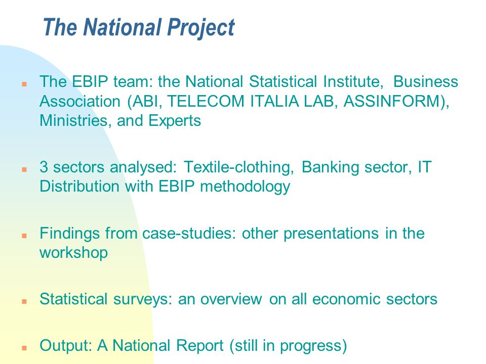 The National Project n The EBIP team: the National Statistical Institute, Business Association (ABI, TELECOM ITALIA LAB, ASSINFORM), Ministries, and Experts n 3 sectors analysed: Textile-clothing, Banking sector, IT Distribution with EBIP methodology n Findings from case-studies: other presentations in the workshop n Statistical surveys: an overview on all economic sectors n Output: A National Report (still in progress)