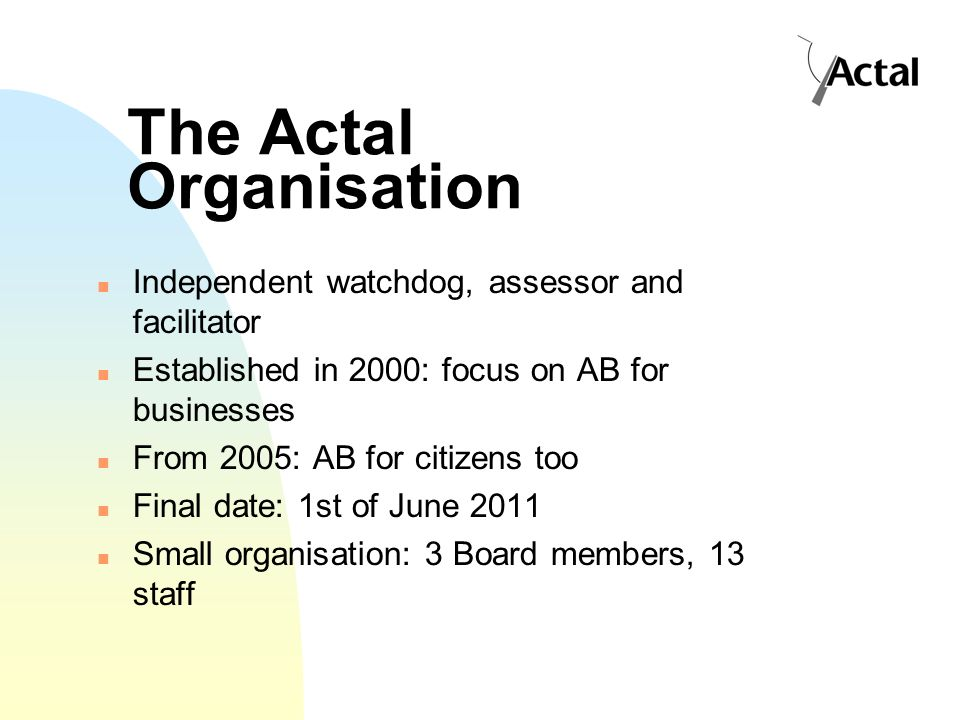 The Actal Organisation Independent watchdog, assessor and facilitator Established in 2000: focus on AB for businesses From 2005: AB for citizens too Final date: 1st of June 2011 Small organisation: 3 Board members, 13 staff