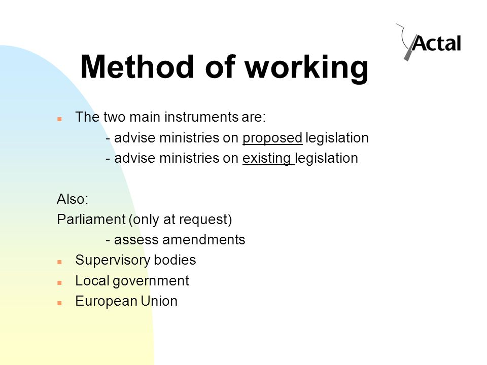 Method of working The two main instruments are: - advise ministries on proposed legislation - advise ministries on existing legislation Also: Parliament (only at request) - assess amendments Supervisory bodies Local government European Union