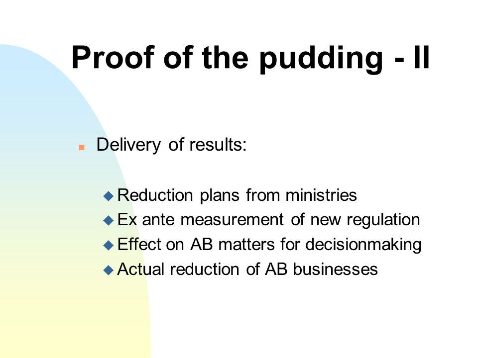Proof of the pudding - II Delivery of results: Reduction plans from ministries Ex ante measurement of new regulation Effect on AB matters for decisionmaking Actual reduction of AB businesses