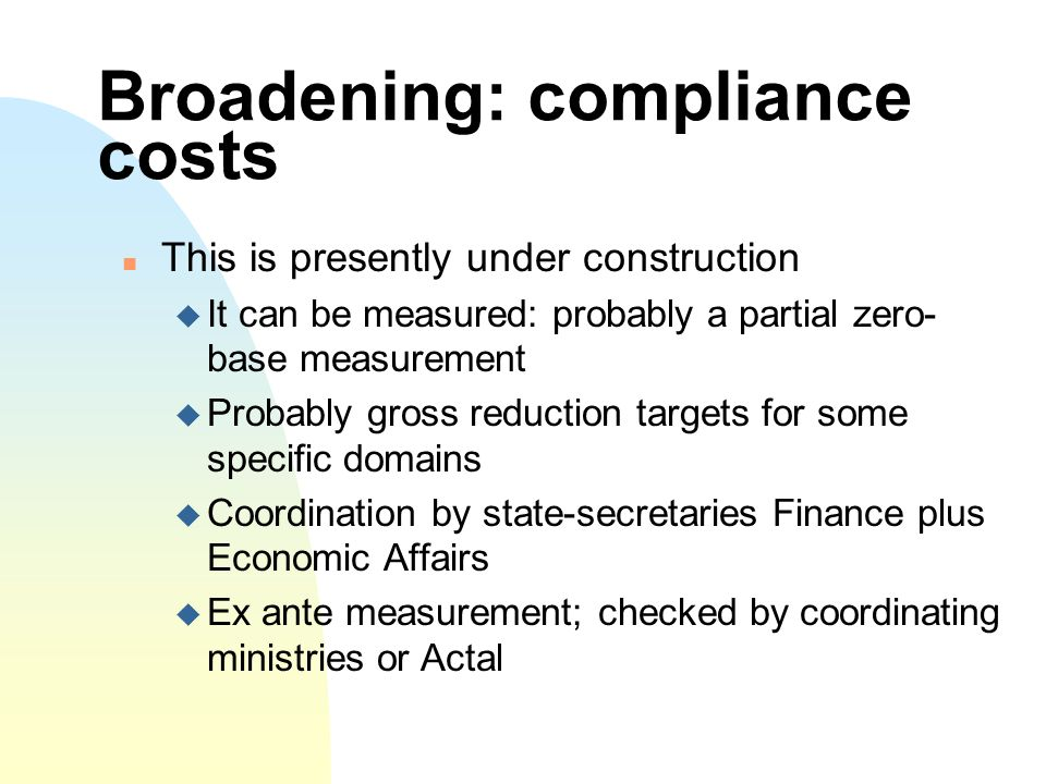 Broadening: compliance costs This is presently under construction It can be measured: probably a partial zero- base measurement Probably gross reduction targets for some specific domains Coordination by state-secretaries Finance plus Economic Affairs Ex ante measurement; checked by coordinating ministries or Actal
