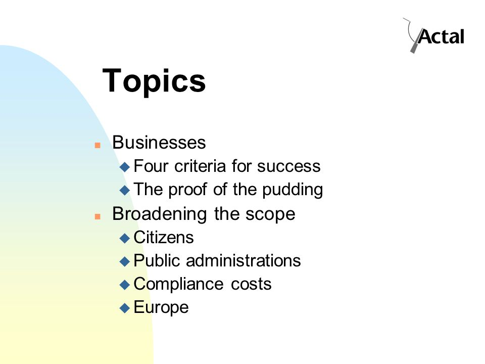 Topics Businesses Four criteria for success The proof of the pudding Broadening the scope Citizens Public administrations Compliance costs Europe