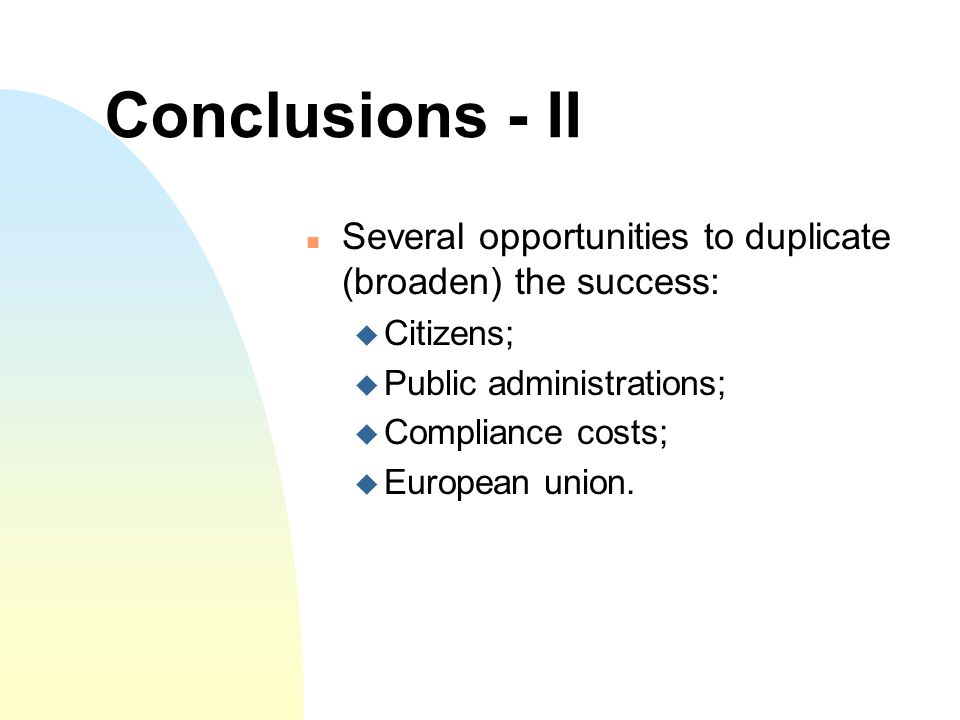 Conclusions - II Several opportunities to duplicate (broaden) the success: Citizens; Public administrations; Compliance costs; European union.