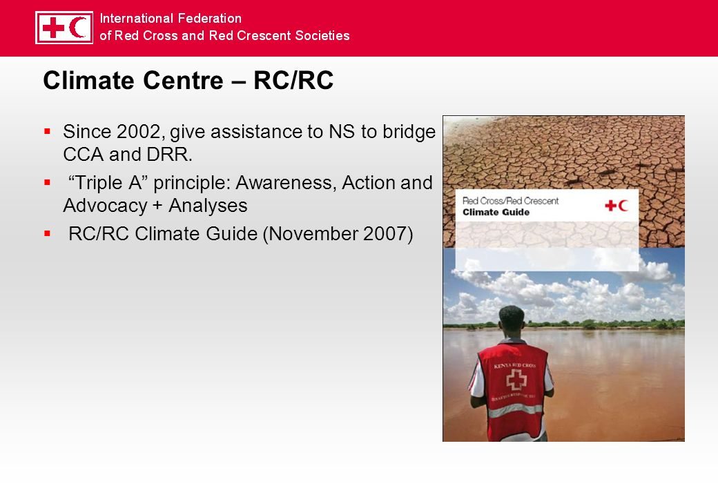 Climate Centre – RC/RC Since 2002, give assistance to NS to bridge CCA and DRR.