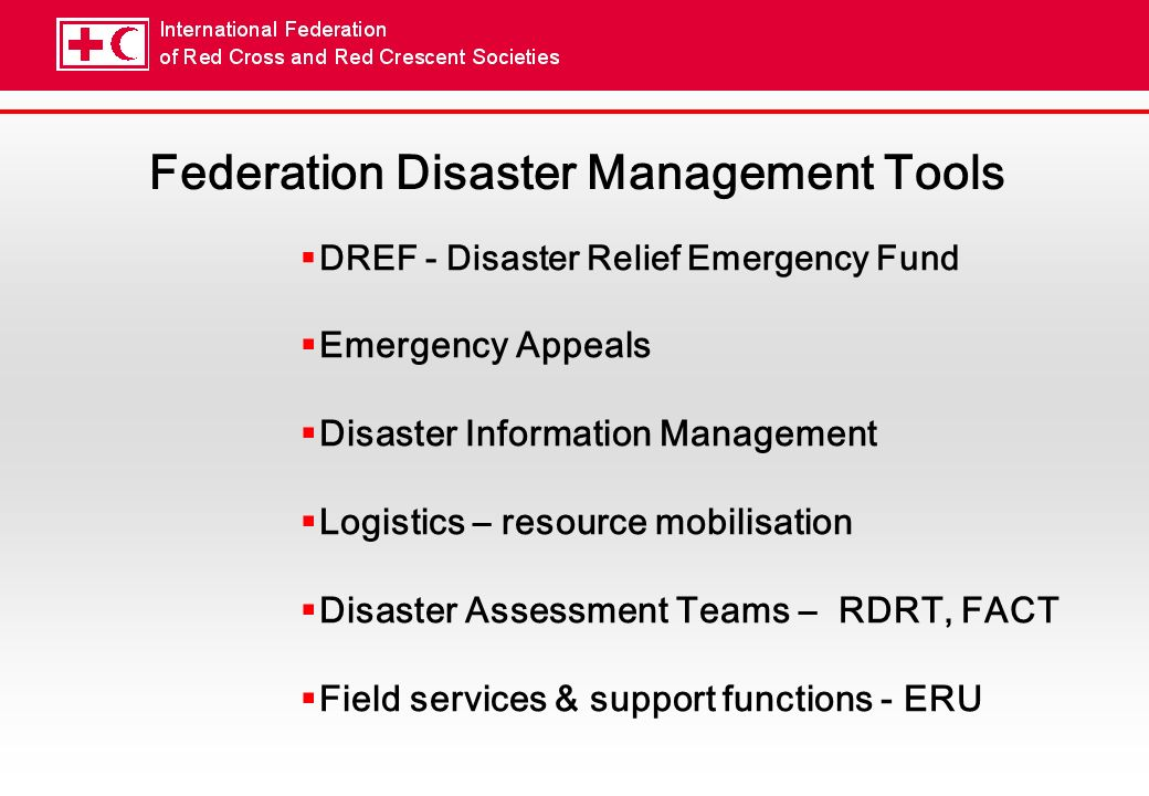 Federation Disaster Management Tools DREF - Disaster Relief Emergency Fund Emergency Appeals Disaster Information Management Logistics – resource mobilisation Disaster Assessment Teams – RDRT, FACT Field services & support functions - ERU