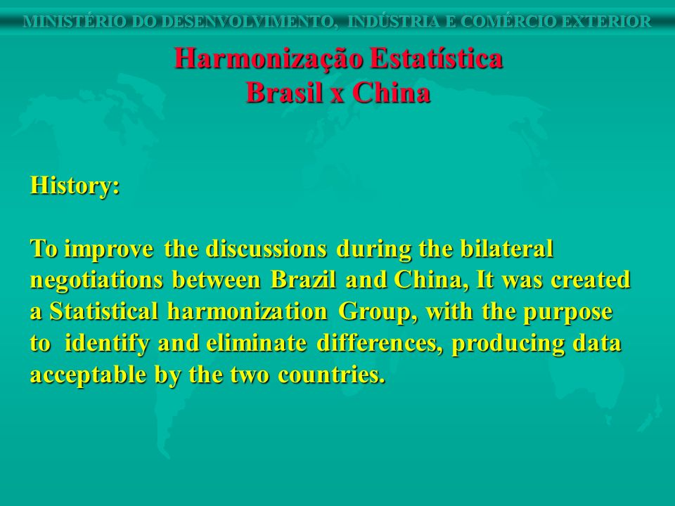 Harmonização Estatística Brasil x China History: To improve the discussions during the bilateral negotiations between Brazil and China, It was created a Statistical harmonization Group, with the purpose to identify and eliminate differences, producing data acceptable by the two countries.