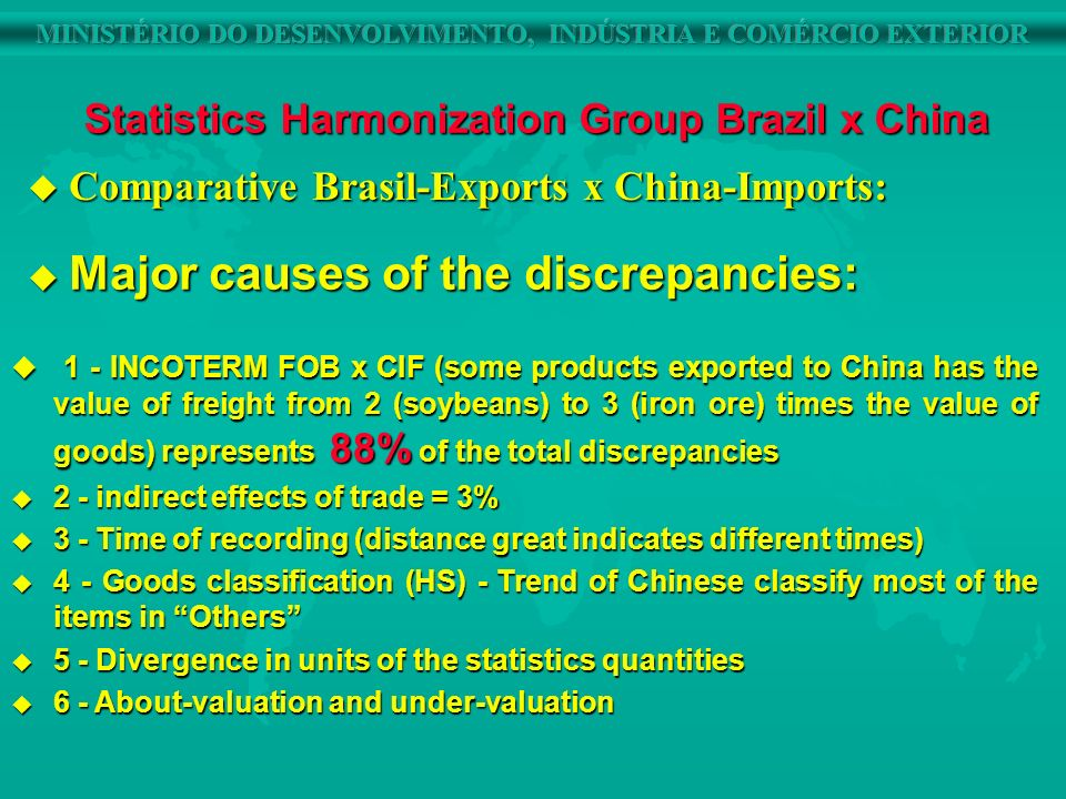 u 1 - INCOTERM FOB x CIF (some products exported to China has the value of freight from 2 (soybeans) to 3 (iron ore) times the value of goods) represents 88% of the total discrepancies u 2 - indirect effects of trade = 3% u 3 - Time of recording (distance great indicates different times) u 4 - Goods classification (HS) - Trend of Chinese classify most of the items in Others u 5 - Divergence in units of the statistics quantities u 6 - About-valuation and under-valuation Statistics Harmonization Group Brazil x China Major causes of the discrepancies: Major causes of the discrepancies: u Comparative Brasil-Exports x China-Imports: