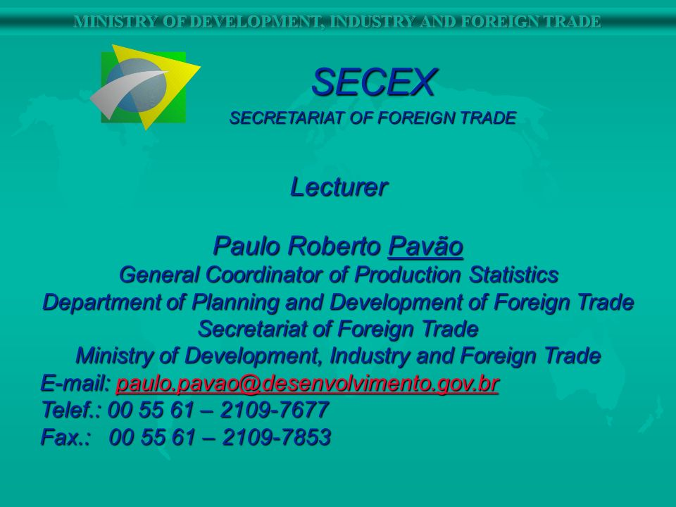 SECEX SECRETARIAT OF FOREIGN TRADE Lecturer Paulo Roberto Pavão General Coordinator of Production Statistics Department of Planning and Development of Foreign Trade Secretariat of Foreign Trade Ministry of Development, Industry and Foreign Trade E-mail: paulo.pavao@desenvolvimento.gov.br paulo.pavao@desenvolvimento.gov.br Telef.: 00 55 61 – 2109-7677 Fax.: 00 55 61 – 2109-7853