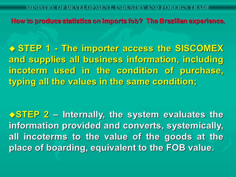 STEP 1 - The importer access the SISCOMEX and supplies all business information, including incoterm used in the condition of purchase, typing all the values in the same condition; STEP 1 - The importer access the SISCOMEX and supplies all business information, including incoterm used in the condition of purchase, typing all the values in the same condition; u STEP 2 – Internally, the system evaluates the information provided and converts, systemically, all incoterms to the value of the goods at the place of boarding, equivalent to the FOB value.