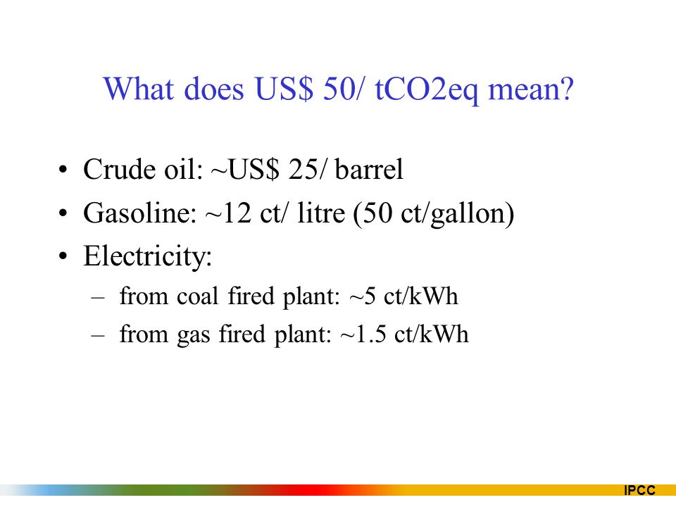 IPCC What does US$ 50/ tCO2eq mean? Crude oil: ~US$ 25/ barrel Gasoline: ~12 ct/ litre (50 ct/gallon) Electricity: – from coal fired plant: ~5 ct/kWh