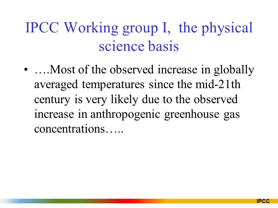 IPCC IPCC Working group I, the physical science basis ….Most of the observed increase in globally averaged temperatures since the mid-21th century is very likely due to the observed increase in anthropogenic greenhouse gas concentrations…..