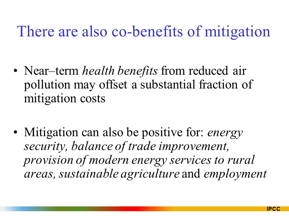 IPCC There are also co-benefits of mitigation Near–term health benefits from reduced air pollution may offset a substantial fraction of mitigation cos