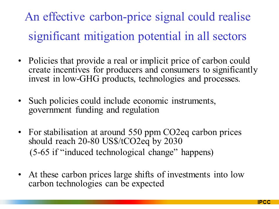 IPCC An effective carbon-price signal could realise significant mitigation potential in all sectors Policies that provide a real or implicit price of carbon could create incentives for producers and consumers to significantly invest in low-GHG products, technologies and processes.