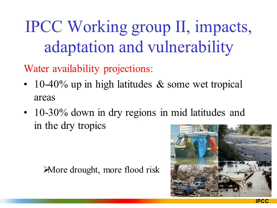 IPCC IPCC Working group II, impacts, adaptation and vulnerability Water availability projections: 10-40% up in high latitudes & some wet tropical areas 10-30% down in dry regions in mid latitudes and in the dry tropics More drought, more flood risk