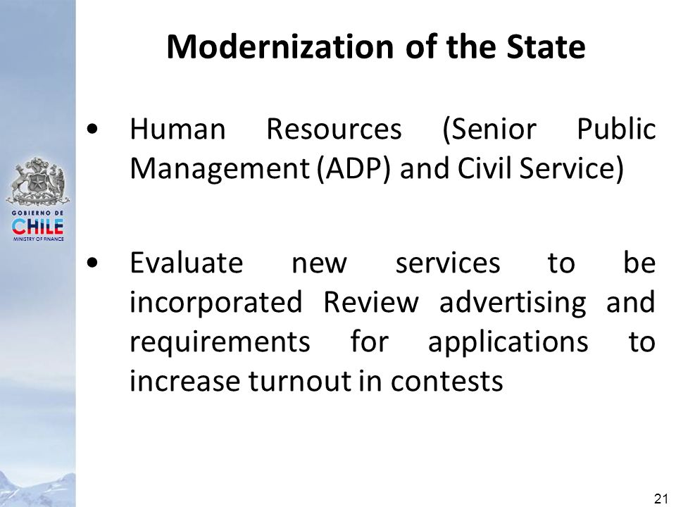 MINISTRY OF FINANCE 21 Modernization of the State Human Resources (Senior Public Management (ADP) and Civil Service) Evaluate new services to be incorporated Review advertising and requirements for applications to increase turnout in contests