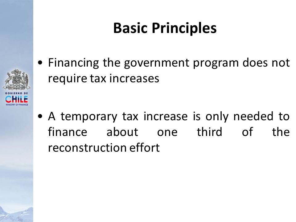 MINISTRY OF FINANCE Basic Principles Financing the government program does not require tax increases A temporary tax increase is only needed to finance about one third of the reconstruction effort