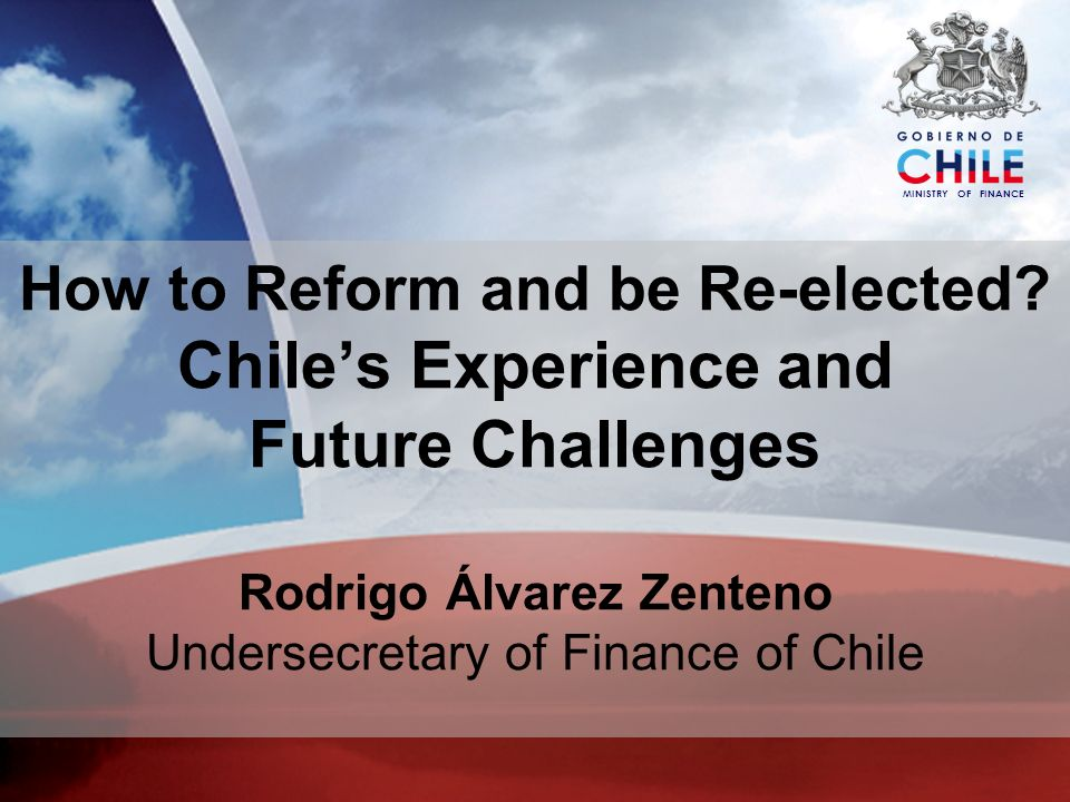 MINISTRY OF FINANCE How to Reform and be Re-elected? Chiles Experience and Future Challenges Rodrigo Álvarez Zenteno Undersecretary of Finance of Chil