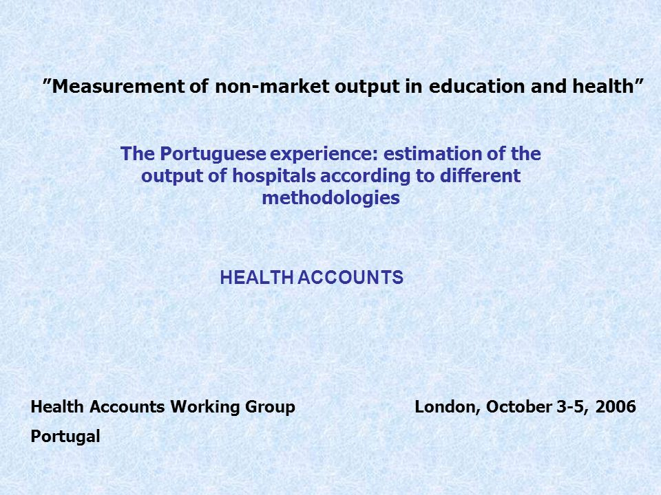 Measurement of non-market output in education and health The Portuguese experience: estimation of the output of hospitals according to different methodologies HEALTH ACCOUNTS London, October 3-5, 2006Health Accounts Working Group Portugal