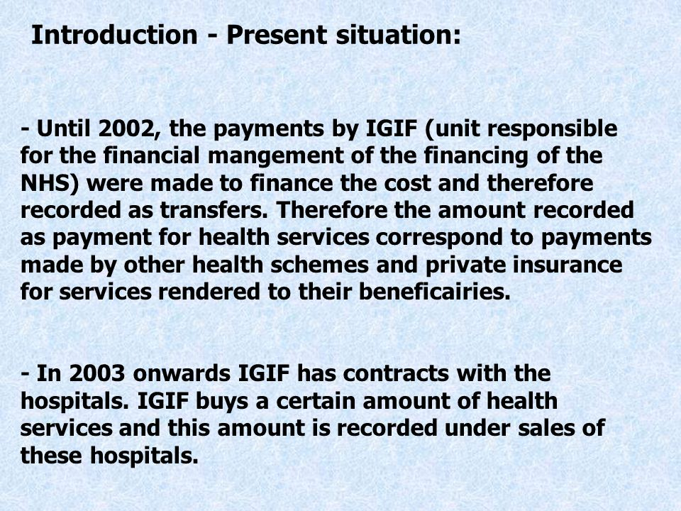 - Until 2002, the payments by IGIF (unit responsible for the financial mangement of the financing of the NHS) were made to finance the cost and therefore recorded as transfers.