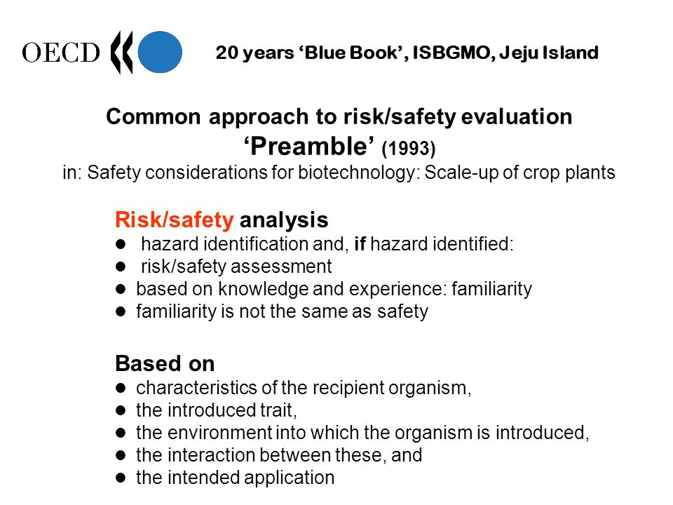 20 years Blue Book, ISBGMO, Jeju Island Common approach to risk/safety evaluation Preamble (1993) in: Safety considerations for biotechnology: Scale-up of crop plants Risk/safety analysis hazard identification and, if hazard identified: risk/safety assessment based on knowledge and experience: familiarity familiarity is not the same as safety Based on characteristics of the recipient organism, the introduced trait, the environment into which the organism is introduced, the interaction between these, and the intended application