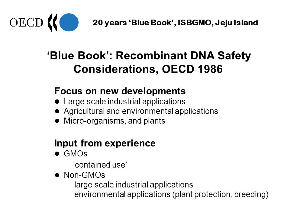 20 years Blue Book, ISBGMO, Jeju Island Blue Book: Recombinant DNA Safety Considerations, OECD 1986 Focus on new developments Large scale industrial applications Agricultural and environmental applications Micro-organisms, and plants Input from experience GMOs contained use Non-GMOs large scale industrial applications environmental applications (plant protection, breeding)