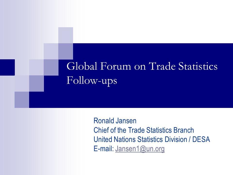 Global Forum on Trade Statistics Follow-ups Ronald Jansen Chief of the Trade Statistics Branch United Nations Statistics Division / DESA E-mail: Jansen1@un.orgJansen1@un.org