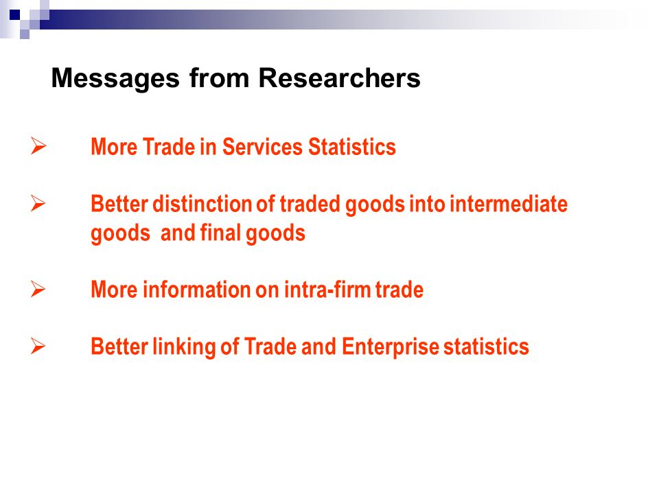 Messages from Researchers More Trade in Services Statistics Better distinction of traded goods into intermediate goods and final goods More informatio