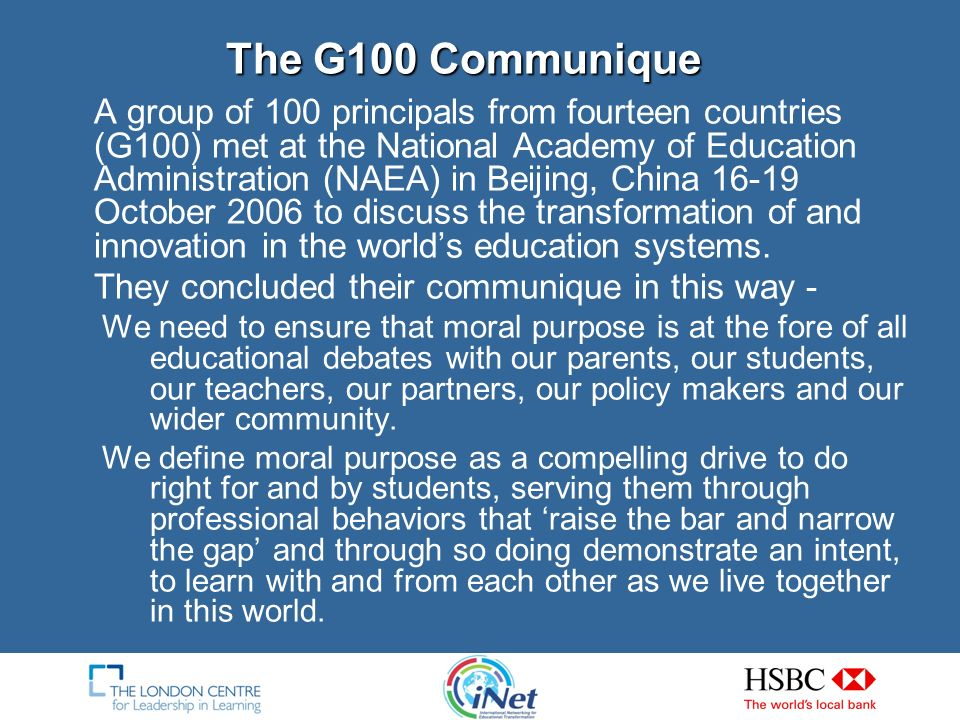 The G100 Communique A group of 100 principals from fourteen countries (G100) met at the National Academy of Education Administration (NAEA) in Beijing, China 16-19 October 2006 to discuss the transformation of and innovation in the worlds education systems.