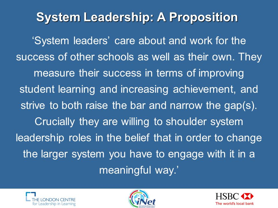 System leaders share five striking characteristics, they: measure their success in terms of improving student learning and strive to both raise the bar and narrow the gap(s).