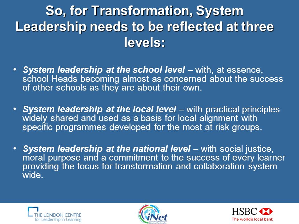 So, for Transformation, System Leadership needs to be reflected at three levels: System leadership at the school level – with, at essence, school Heads becoming almost as concerned about the success of other schools as they are about their own.