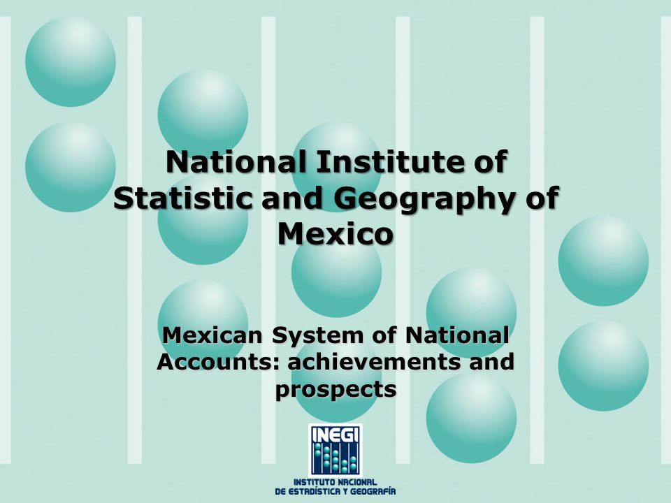 National Institute of Statistic and Geography of Mexico Mexican System of National Accounts: achievements and prospects