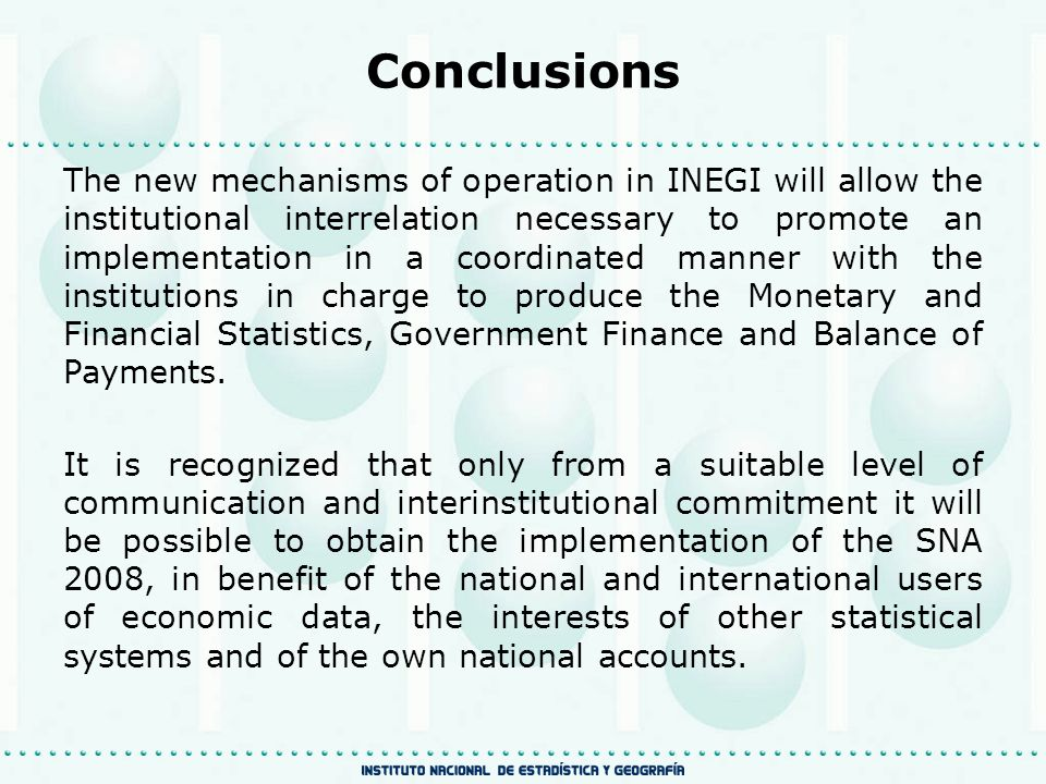 The new mechanisms of operation in INEGI will allow the institutional interrelation necessary to promote an implementation in a coordinated manner with the institutions in charge to produce the Monetary and Financial Statistics, Government Finance and Balance of Payments.