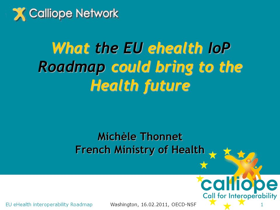 Washington, 16.02.2011, OECD-NSF1EU eHealth interoperability Roadmap What the EU ehealth IoP Roadmap could bring to the Health future Michèle Thonnet French Ministry of Health
