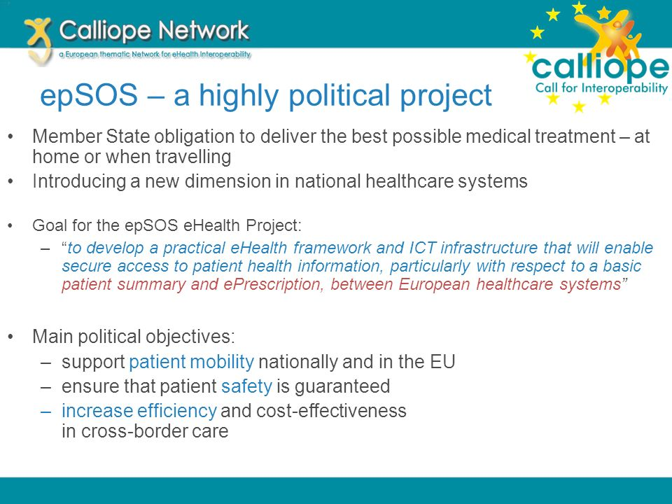epSOS – a highly political project Member State obligation to deliver the best possible medical treatment – at home or when travelling Introducing a n