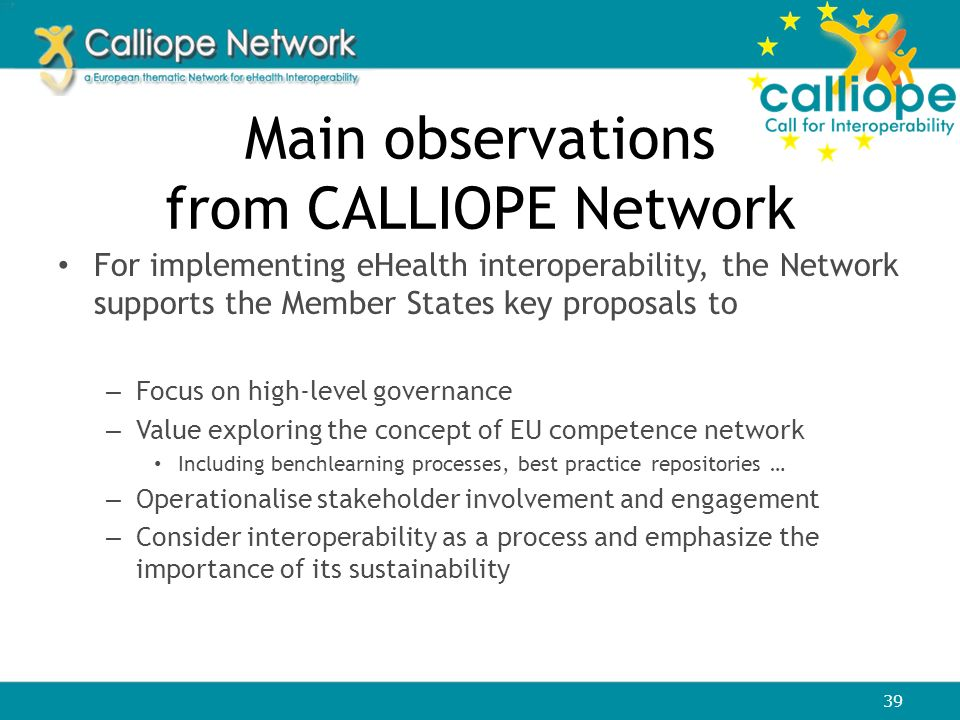 Main observations from CALLIOPE Network For implementing eHealth interoperability, the Network supports the Member States key proposals to – Focus on