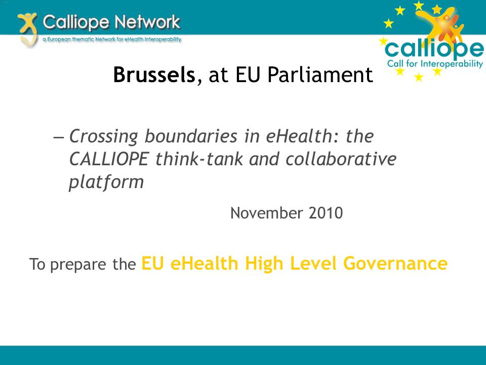 Brussels, at EU Parliament – Crossing boundaries in eHealth: the CALLIOPE think-tank and collaborative platform November 2010 To prepare the EU eHealt