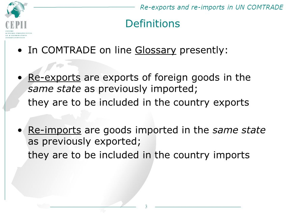 Re-exports and re-imports in UN COMTRADE 3 Definitions In COMTRADE on line Glossary presently: Re-exports are exports of foreign goods in the same state as previously imported; they are to be included in the country exports Re-imports are goods imported in the same state as previously exported; they are to be included in the country imports