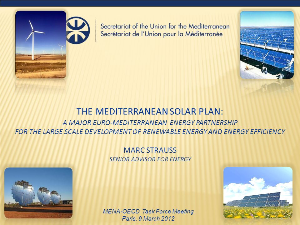 THE MEDITERRANEAN SOLAR PLAN: A MAJOR EURO-MEDITERRANEAN ENERGY PARTNERSHIP FOR THE LARGE SCALE DEVELOPMENT OF RENEWABLE ENERGY AND ENERGY EFFICIENCY MARC STRAUSS SENIOR ADVISOR FOR ENERGY MENA-OECD Task Force Meeting Paris, 9 March 2012 1