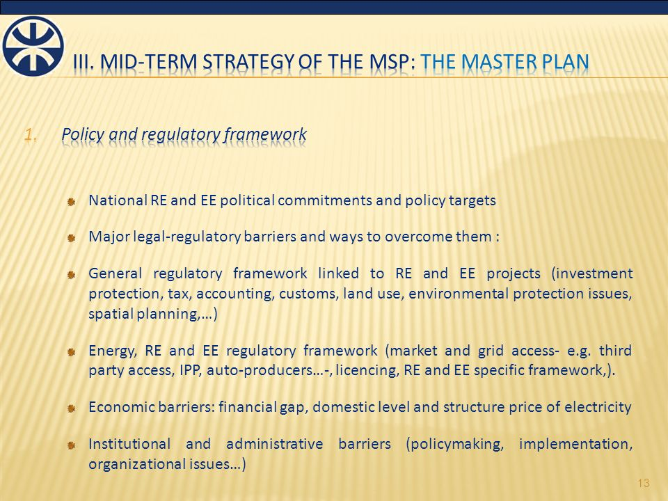 National RE and EE political commitments and policy targets Major legal-regulatory barriers and ways to overcome them : General regulatory framework linked to RE and EE projects (investment protection, tax, accounting, customs, land use, environmental protection issues, spatial planning,…) Energy, RE and EE regulatory framework (market and grid access- e.g.